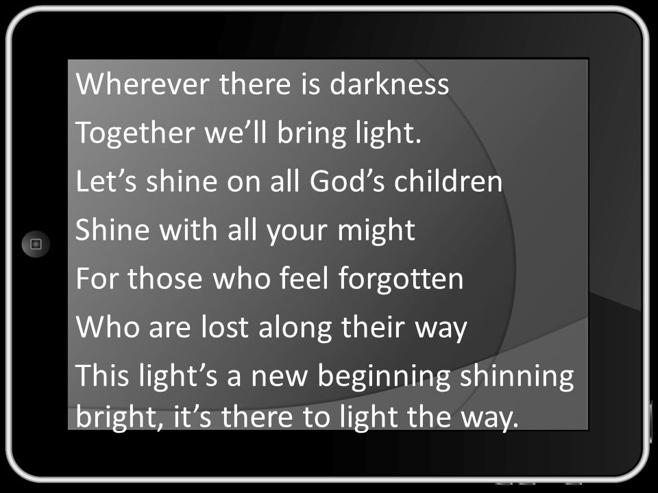 Wherever there is darkness Together we'll bring light