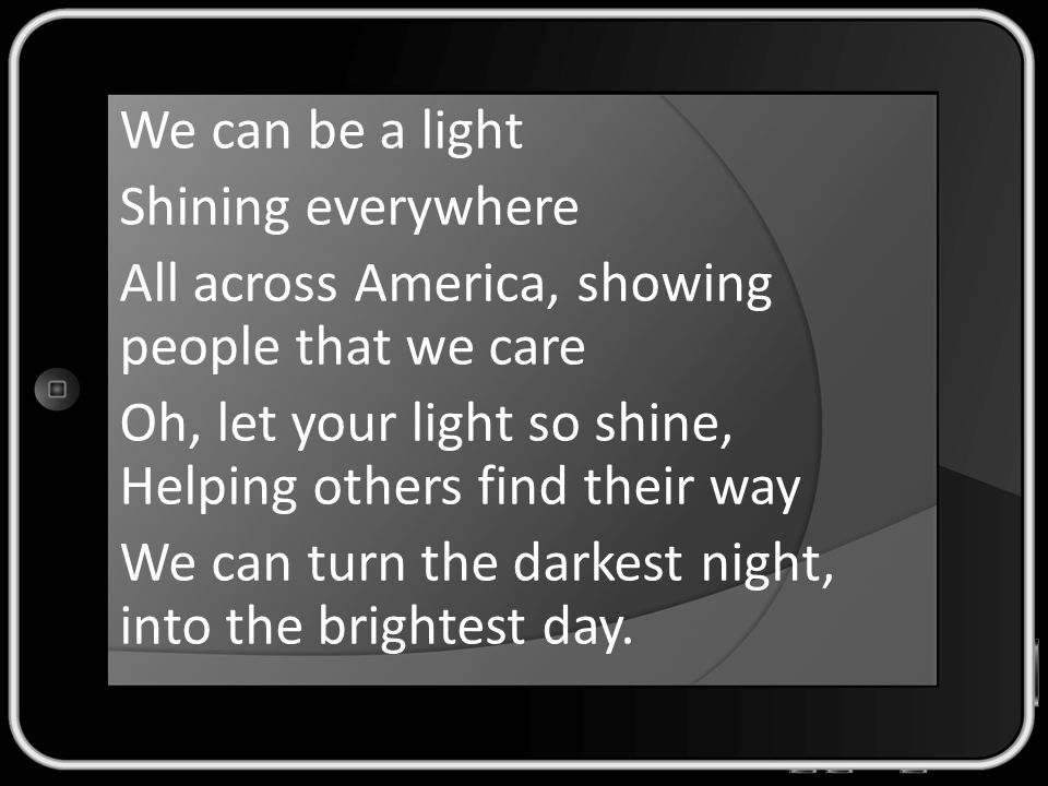 We can be a light Shining everywhere All across America, showing people that we care Oh, let your light so shine, Helping others find their way We can turn the darkest night, into the brightest day.