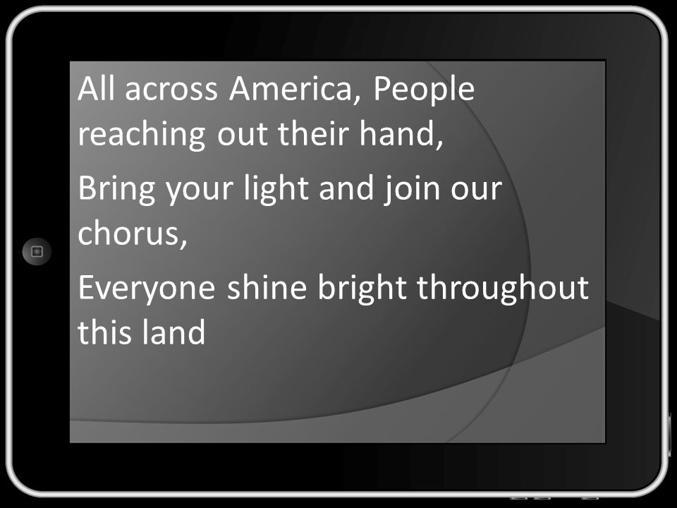 All across America, People reaching out their hand, Bring your light and join our chorus, Everyone shine bright throughout this land