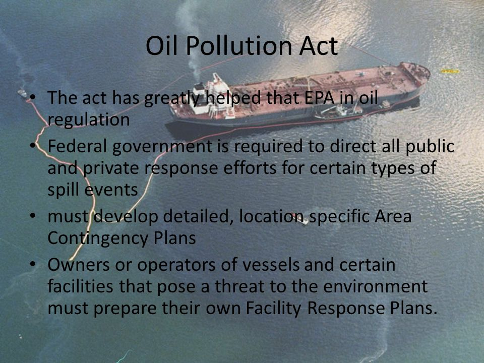 Oil Pollution Act The act has greatly helped that EPA in oil regulation.
