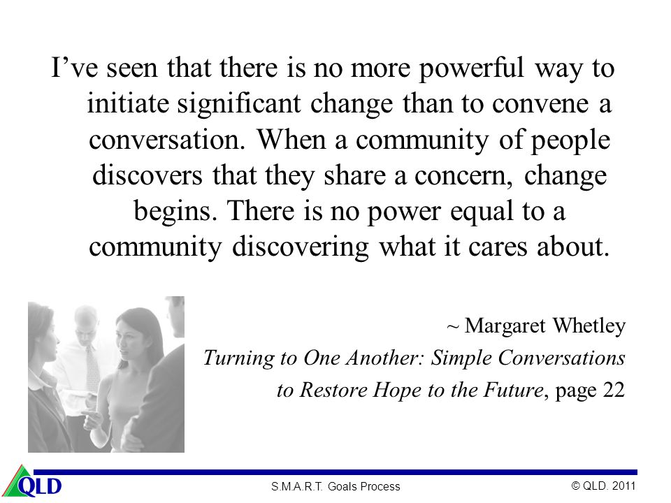 I've seen that there is no more powerful way to initiate significant change than to convene a conversation. When a community of people discovers that they share a concern, change begins. There is no power equal to a community discovering what it cares about.