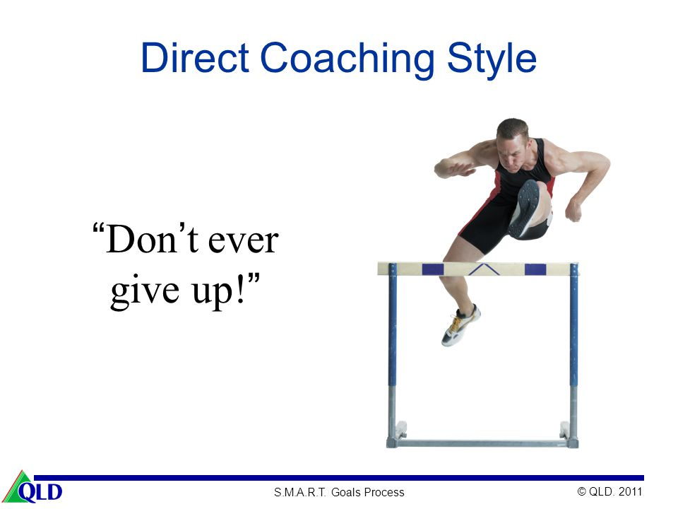 Direct Coaching Style Don't ever give up! This coach focuses on: