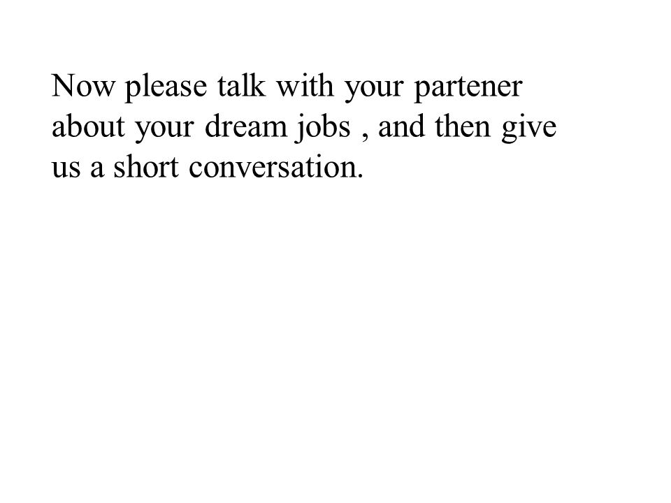 Now please talk with your partener about your dream jobs , and then give us a short conversation.