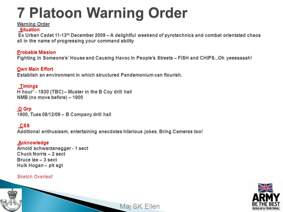 7 Platoon Warning Order Warning Order Situation Ex Urban Cadet 11-13th December 2009 – A delightful weekend of pyrotechnics and combat orientated chaos all in the name of progressing your command ability Probable Mission Fighting In Someone's' House and Causing Havoc In People's Streets – FISH and CHIPS...Oh yeeeaaaah.