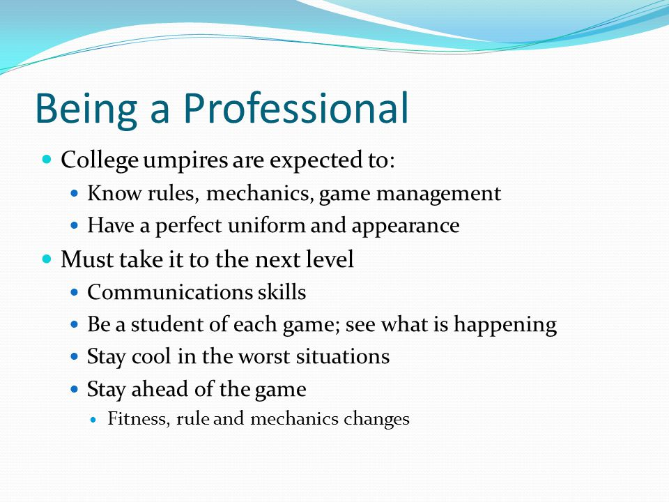 Being a Professional College umpires are expected to: