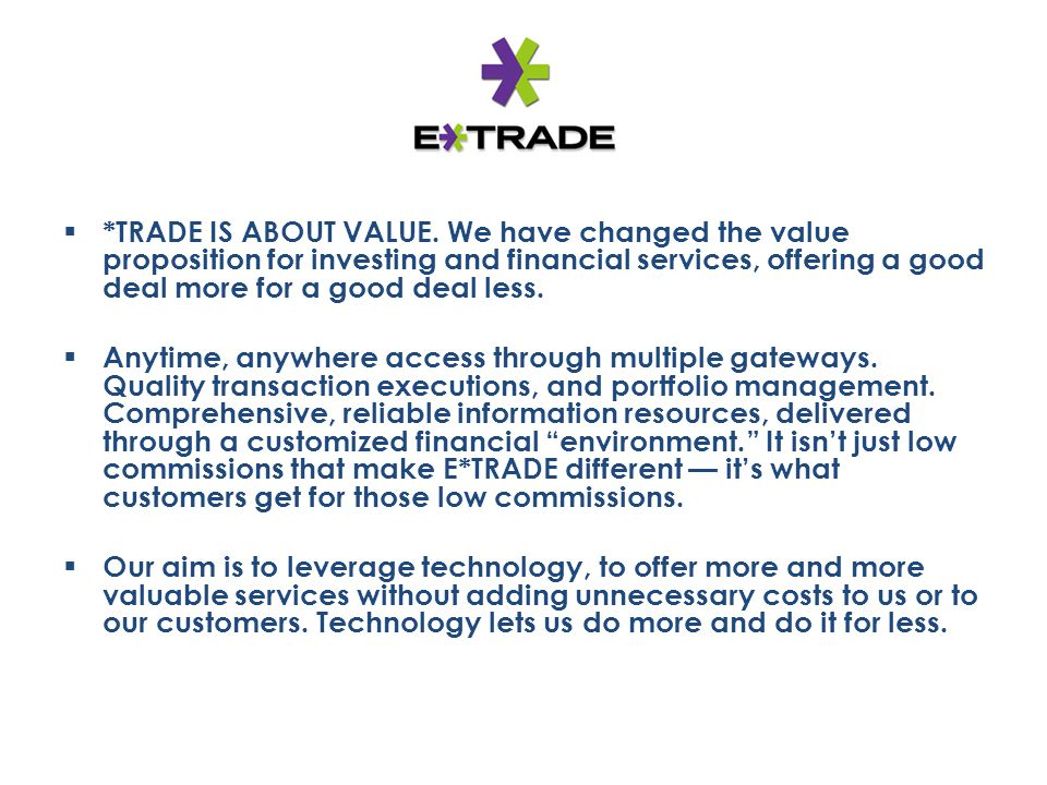 *TRADE IS ABOUT VALUE. We have changed the value proposition for investing and financial services, offering a good deal more for a good deal less.