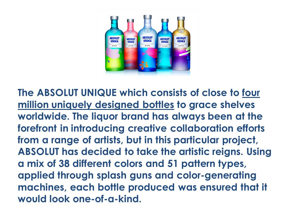 The ABSOLUT UNIQUE which consists of close to four million uniquely designed bottles to grace shelves worldwide.