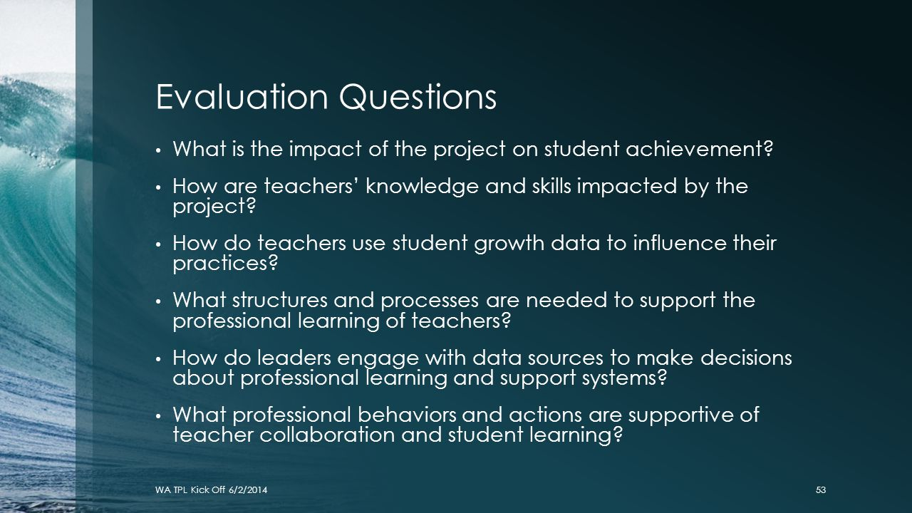 Evaluation Questions What is the impact of the project on student achievement How are teachers' knowledge and skills impacted by the project