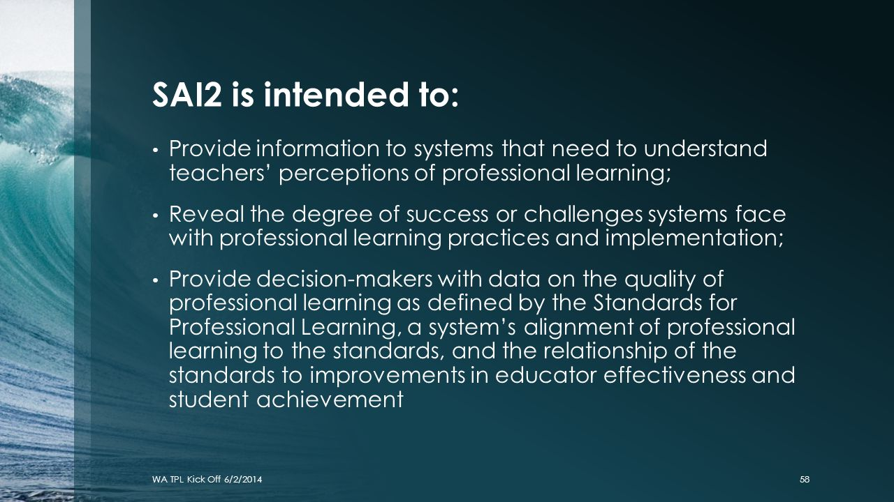 SAI2 is intended to: Provide information to systems that need to understand teachers' perceptions of professional learning;