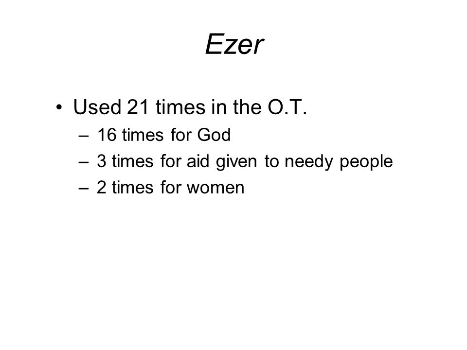 Ezer Used 21 times in the O.T. 16 times for God