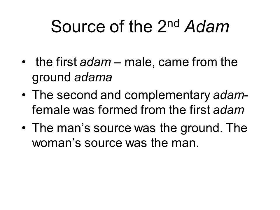 Source of the 2nd Adam the first adam – male, came from the ground adama. The second and complementary adam-female was formed from the first adam.