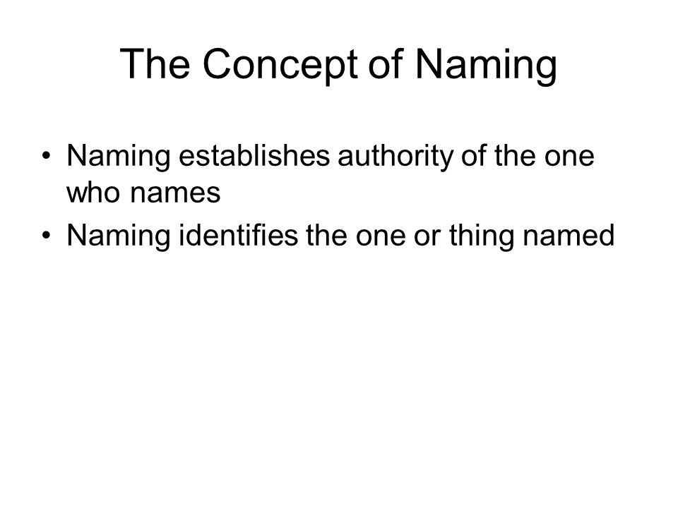 The Concept of Naming Naming establishes authority of the one who names. Naming identifies the one or thing named.