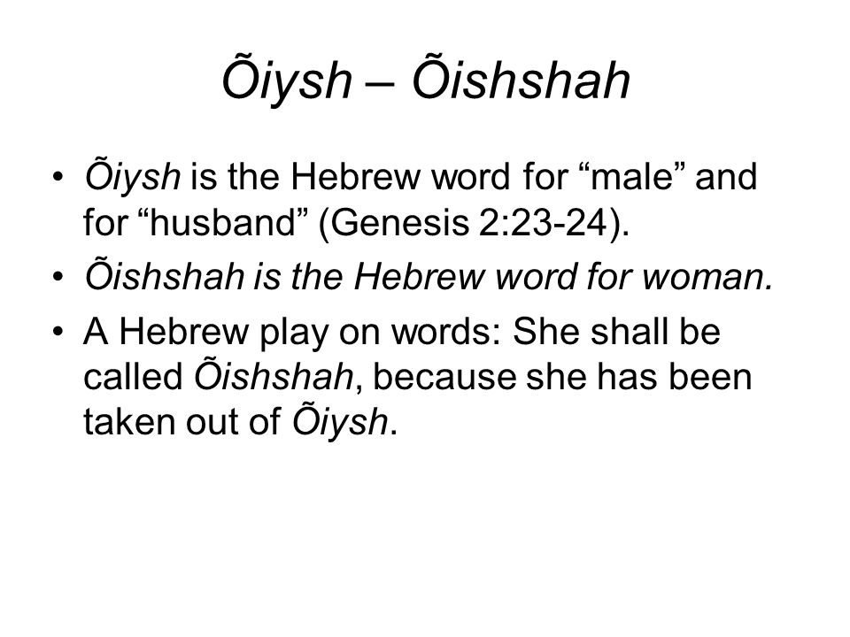 Õiysh – Õishshah Õiysh is the Hebrew word for male and for husband (Genesis 2:23-24). Õishshah is the Hebrew word for woman.