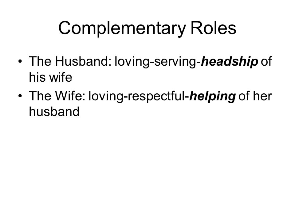 Complementary Roles The Husband: loving-serving-headship of his wife