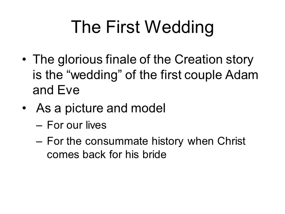 The First Wedding The glorious finale of the Creation story is the wedding of the first couple Adam and Eve.