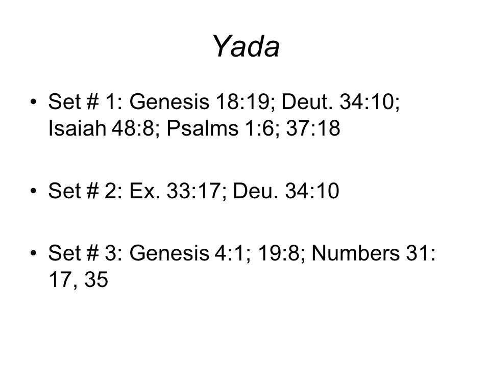 Yada Set # 1: Genesis 18:19; Deut. 34:10; Isaiah 48:8; Psalms 1:6; 37:18. Set # 2: Ex. 33:17; Deu. 34:10.
