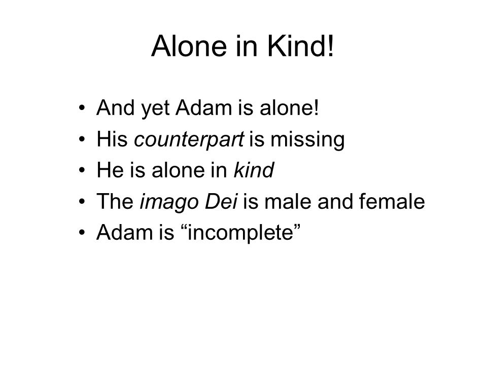 Alone in Kind! And yet Adam is alone! His counterpart is missing