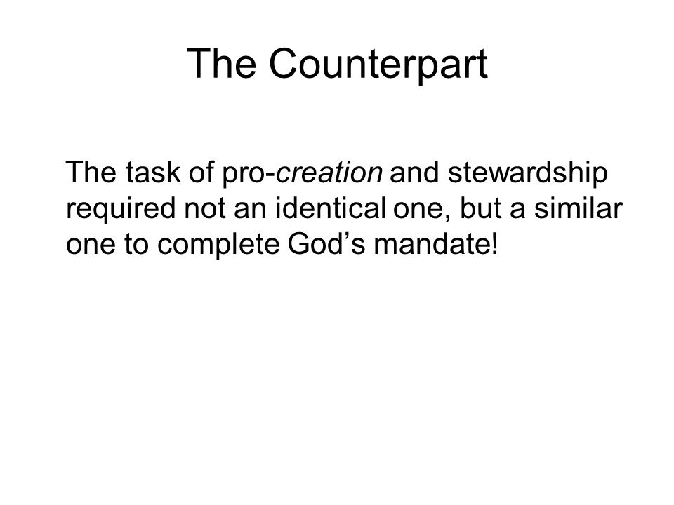The Counterpart The task of pro-creation and stewardship required not an identical one, but a similar one to complete God's mandate!