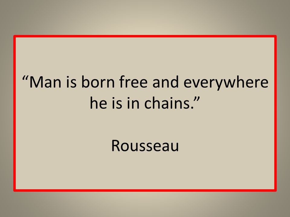 Man is born free and everywhere he is in chains. Rousseau
