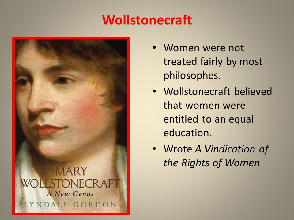 Wollstonecraft Women were not treated fairly by most philosophes.