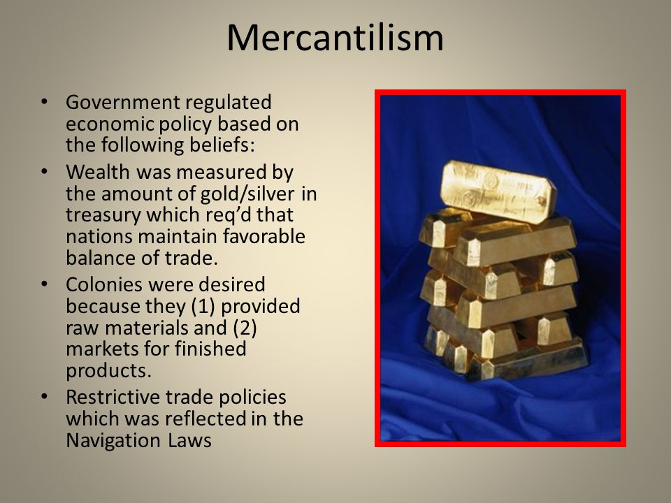 Mercantilism Government regulated economic policy based on the following beliefs: