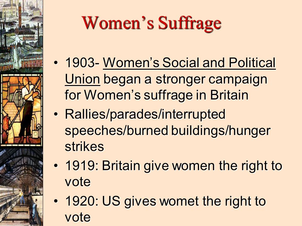 Women's Suffrage 1903- Women's Social and Political Union began a stronger campaign for Women's suffrage in Britain.
