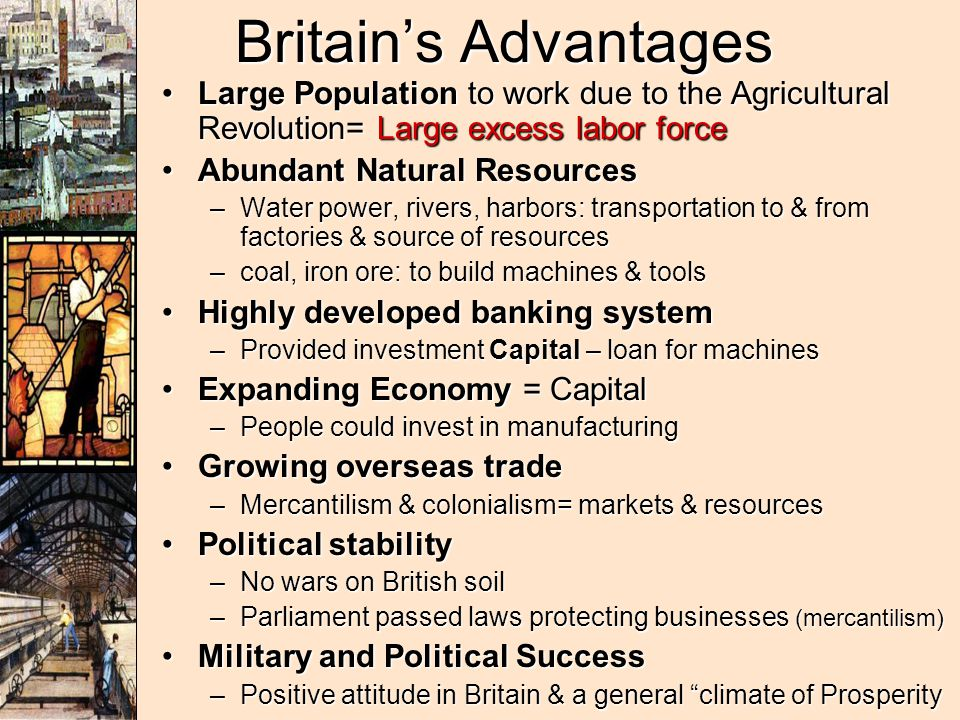 Britain's Advantages Large Population to work due to the Agricultural Revolution= Large excess labor force.
