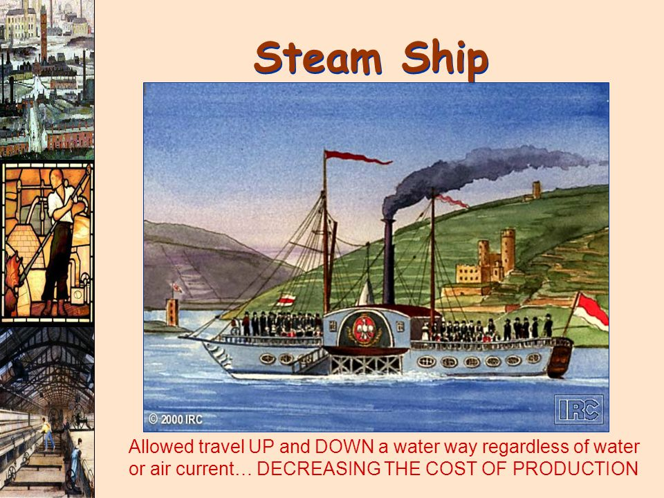 Steam Ship Allowed travel UP and DOWN a water way regardless of water or air current… DECREASING THE COST OF PRODUCTION.