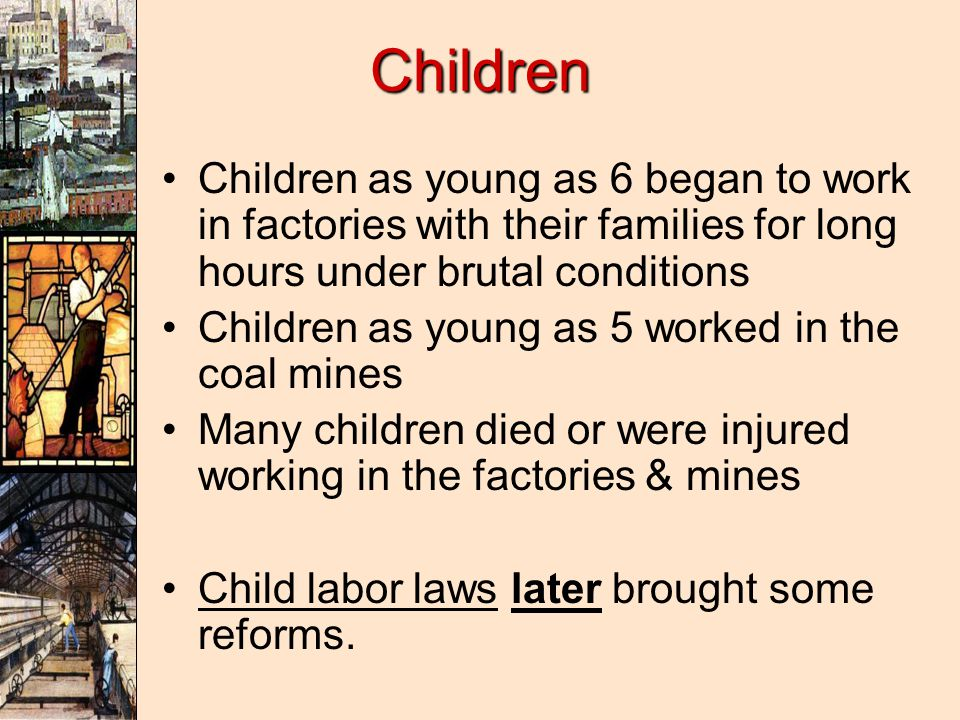 Children Children as young as 6 began to work in factories with their families for long hours under brutal conditions.
