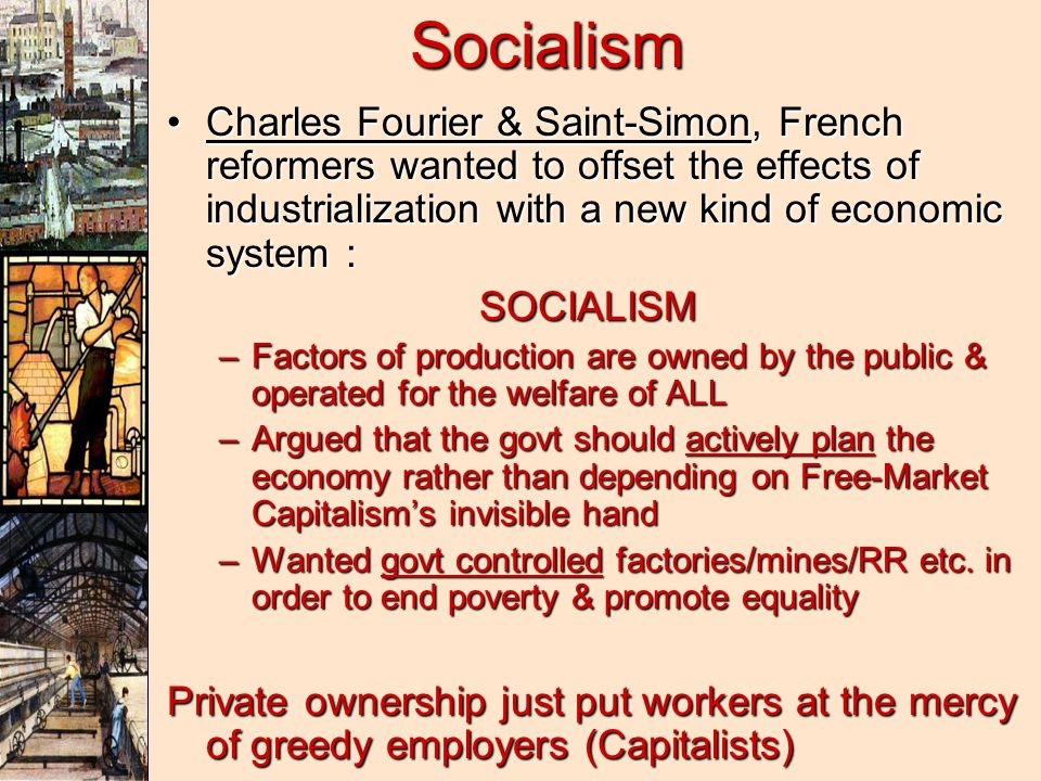 Socialism Charles Fourier & Saint-Simon, French reformers wanted to offset the effects of industrialization with a new kind of economic system :