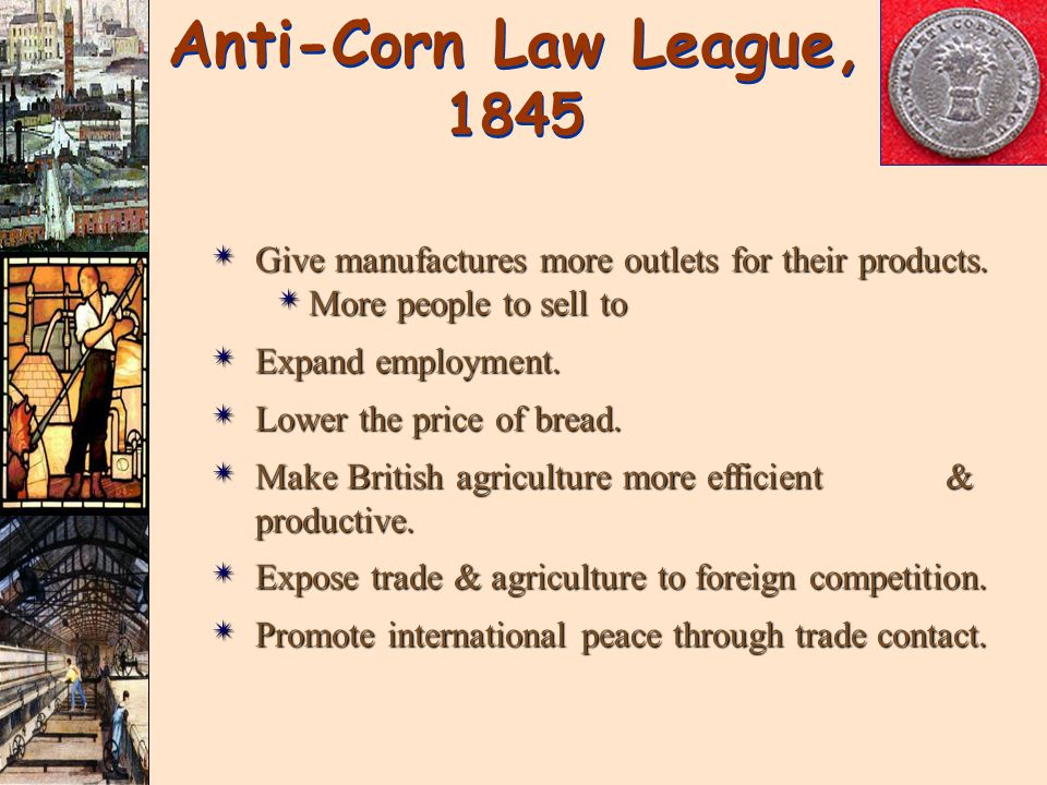 Anti-Corn Law League, 1845 Give manufactures more outlets for their products. More people to sell to.