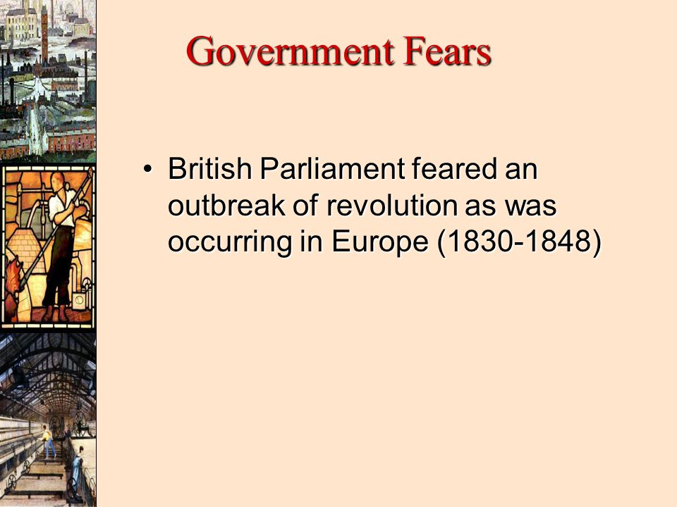 Government Fears British Parliament feared an outbreak of revolution as was occurring in Europe (1830-1848)