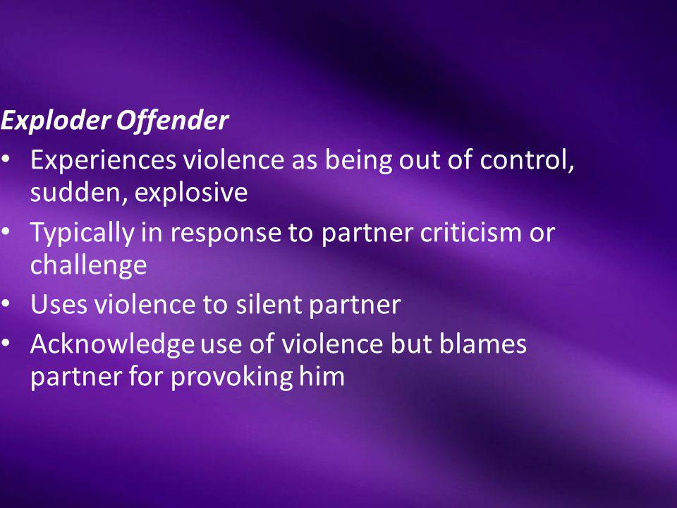 Exploder Offender Experiences violence as being out of control, sudden, explosive. Typically in response to partner criticism or challenge.