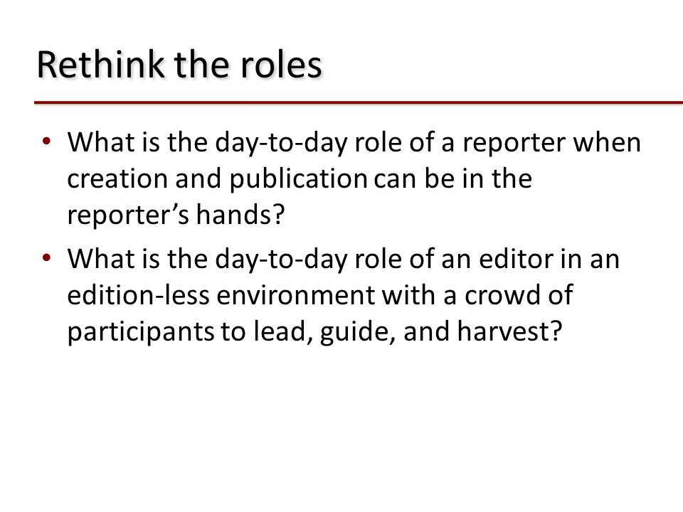 Rethink the roles What is the day-to-day role of a reporter when creation and publication can be in the reporter's hands