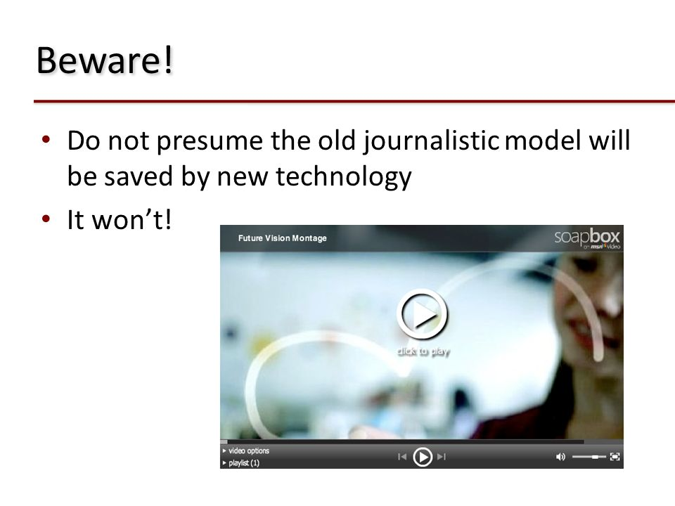 Beware! Do not presume the old journalistic model will be saved by new technology It won't!
