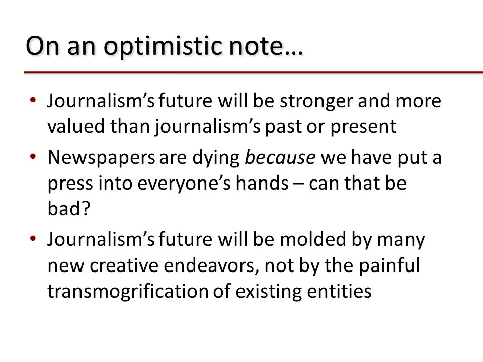 On an optimistic note… Journalism's future will be stronger and more valued than journalism's past or present.