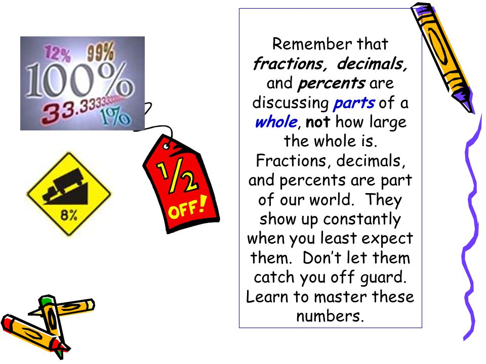 Remember that fractions, decimals, and percents are discussing parts of a whole, not how large the whole is.