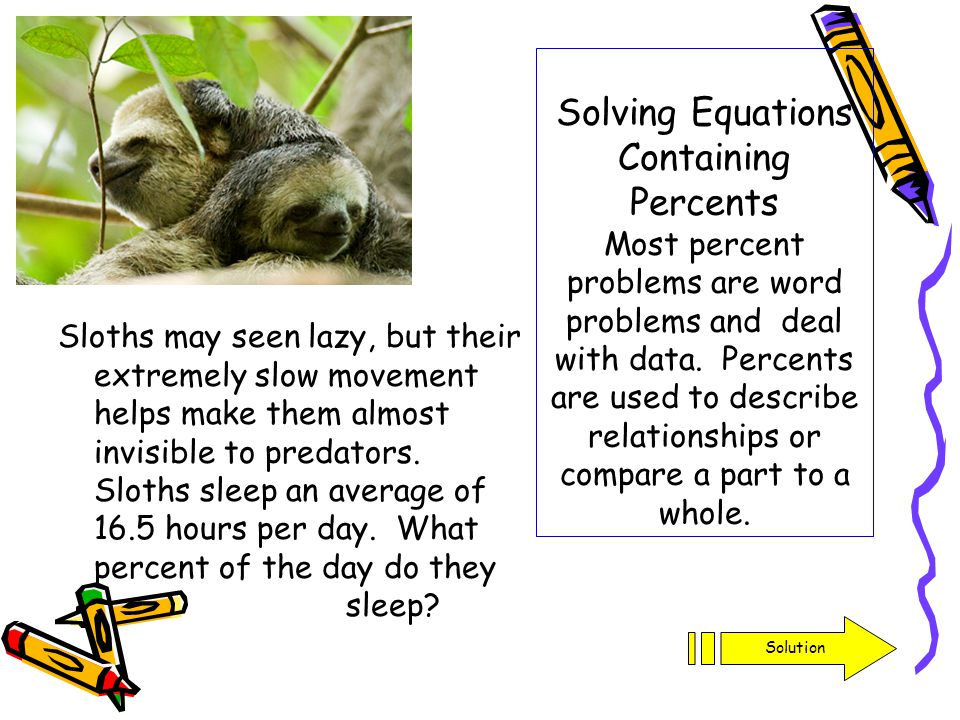 Solving Equations Containing Percents Most percent problems are word problems and deal with data. Percents are used to describe relationships or compare a part to a whole.