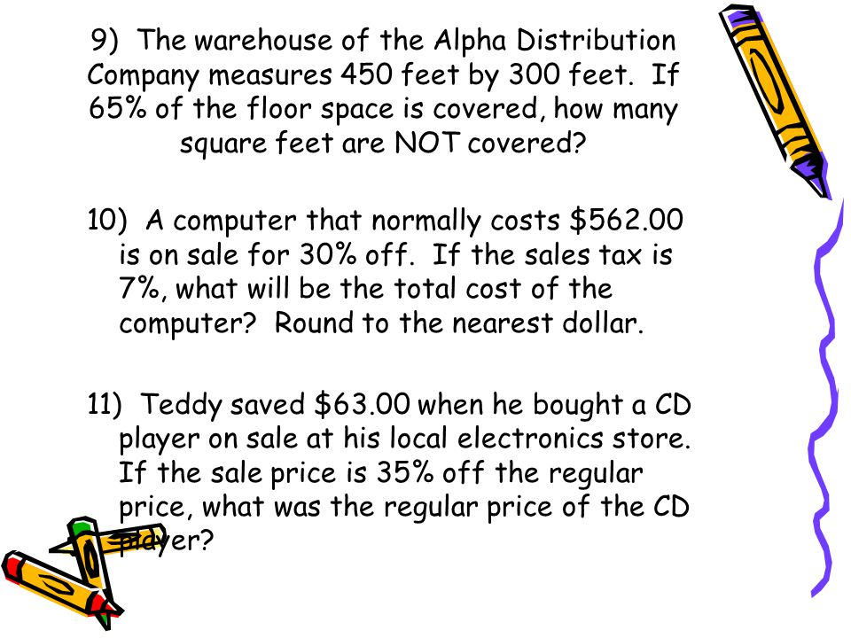 9) The warehouse of the Alpha Distribution Company measures 450 feet by 300 feet. If 65% of the floor space is covered, how many square feet are NOT covered