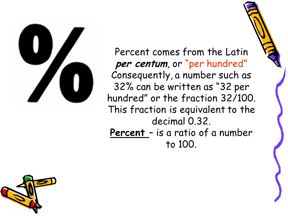 Percent comes from the Latin per centum, or per hundred Consequently, a number such as 32% can be written as 32 per hundred or the fraction 32/100.