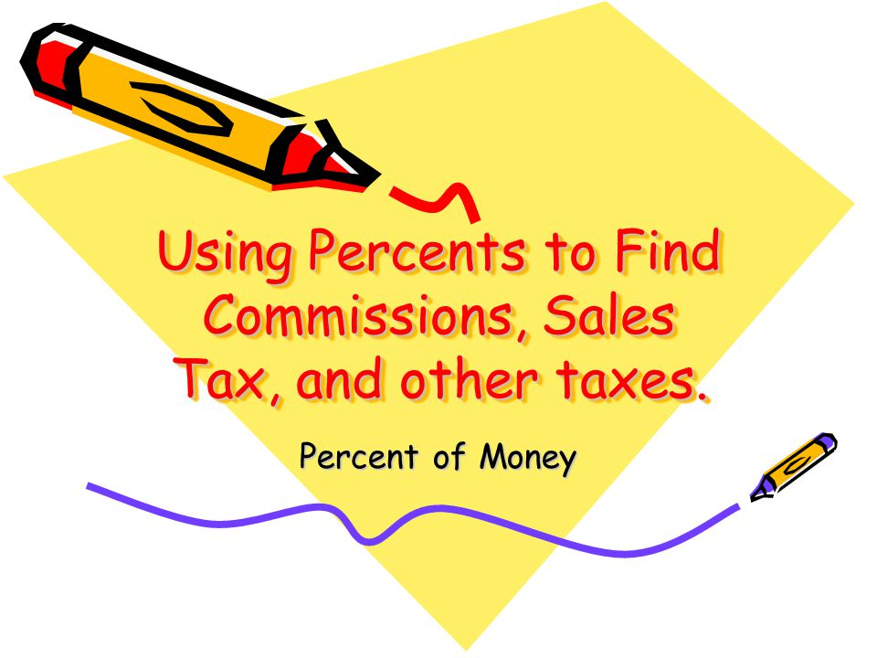 Using Percents to Find Commissions, Sales Tax, and other taxes.
