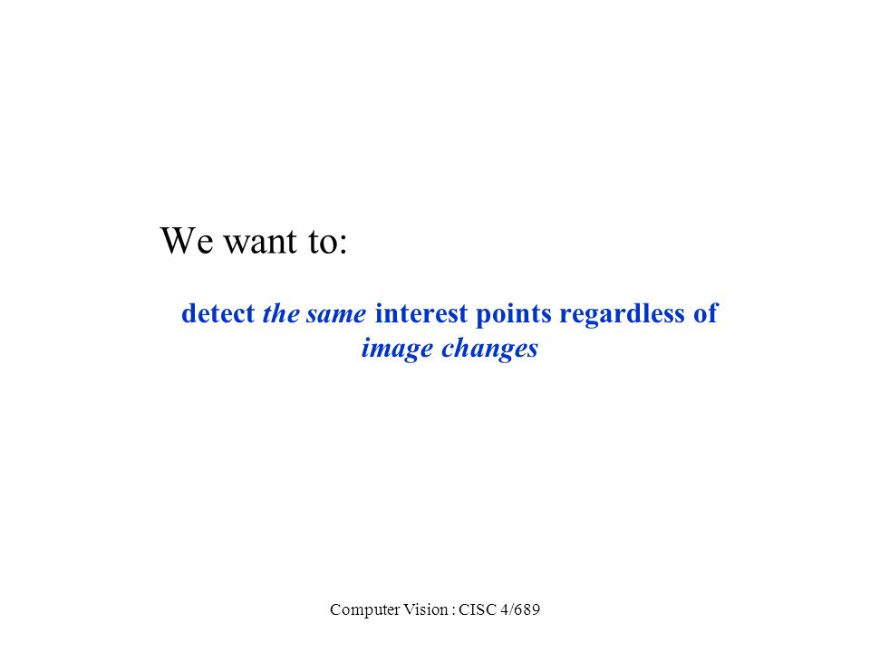 detect the same interest points regardless of image changes