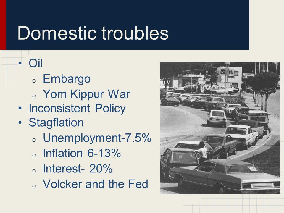 Domestic troubles Oil Embargo Yom Kippur War Inconsistent Policy