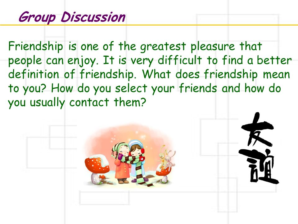 Group Discussion Friendship is one of the greatest pleasure that