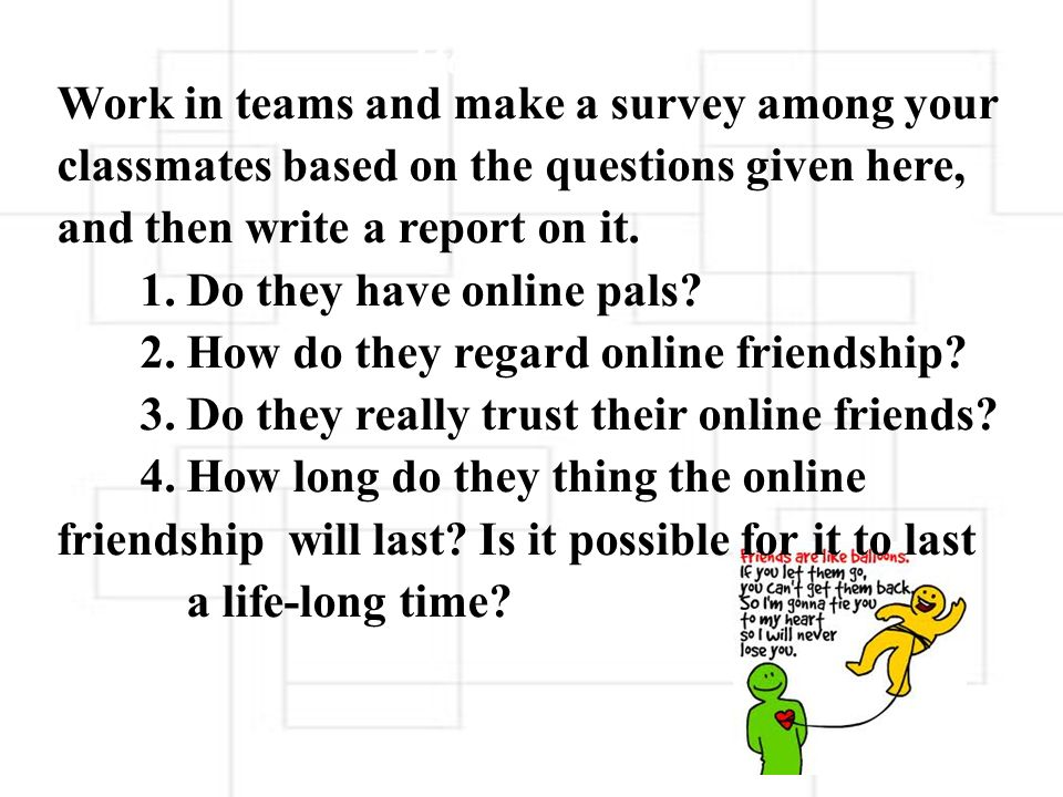 Work in teams and make a survey among your classmates based on the questions given here, and then write a report on it. 1. Do they have online pals 2. How do they regard online friendship 3. Do they really trust their online friends 4. How long do they thing the online friendship will last Is it possible for it to last a life-long time