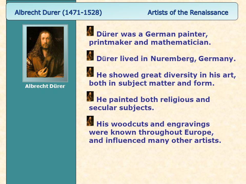 Dürer was a German painter, printmaker and mathematician.