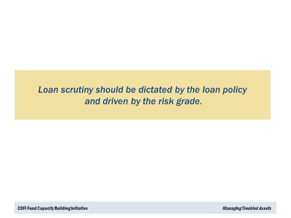 Loan scrutiny should be dictated by the loan policy and driven by the risk grade.