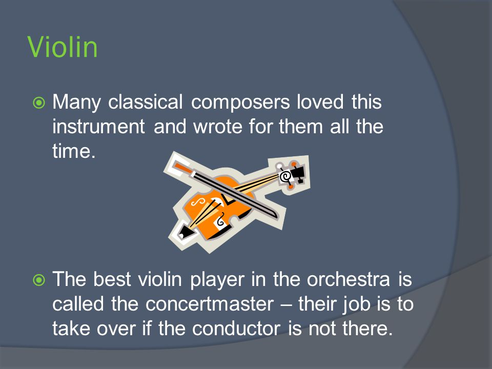 Violin Many classical composers loved this instrument and wrote for them all the time.