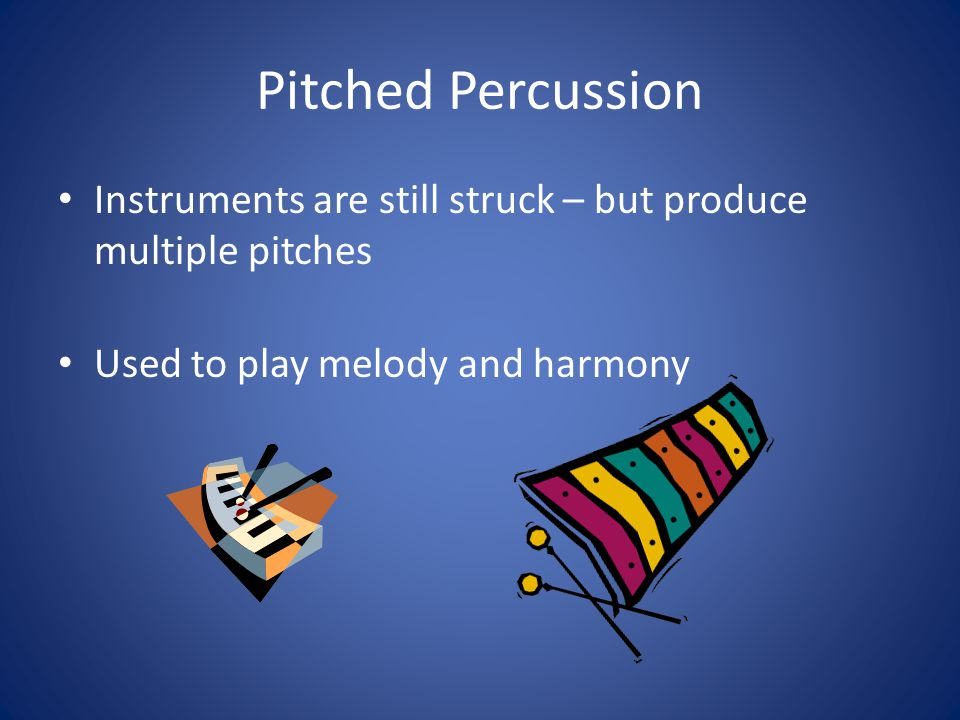 Pitched Percussion Instruments are still struck – but produce multiple pitches.
