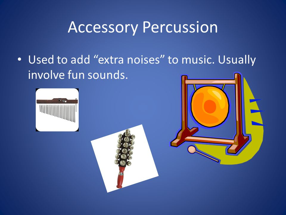 Accessory Percussion Used to add extra noises to music. Usually involve fun sounds.